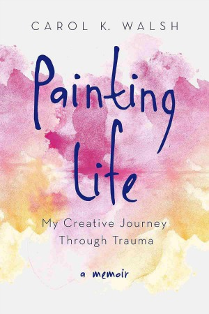 Painting Life:  My Creative Journey Through Trauma